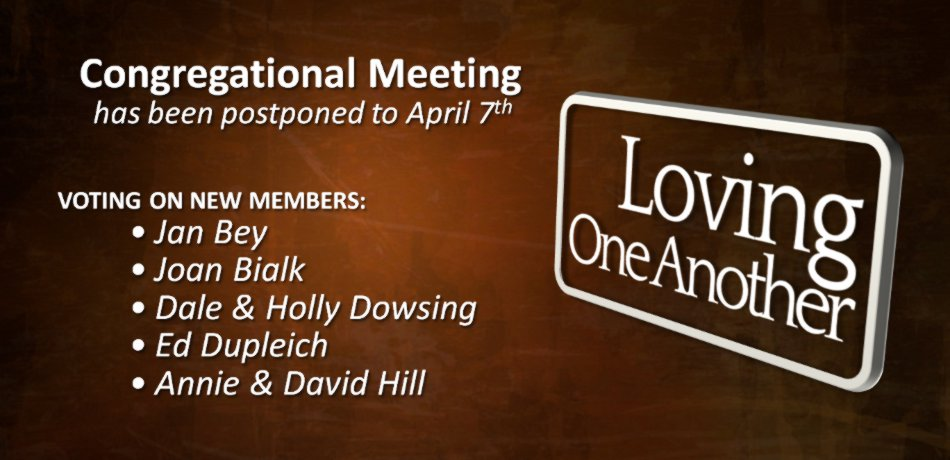 Congregational Meeting Postponed - The meeting, right after the church service, to vote on new member applicants: Larry and Mary Barnes, Jan Bey, Joan Bialk, Dale and Holly Dowsing, Ed Dupleich, Annie and David Hill, has been moved and will be held April 7.