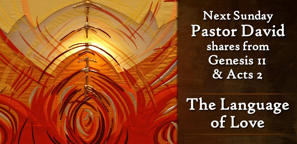 """Next week Pastor David will provide the message """"The Language of Love"""" from Genesis 11:1-9 & Acts 2:1-13."""