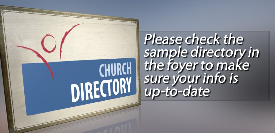 We are updating the church directory. Please check one of the sample directories in the narthex to make sure all of your information is accurate.